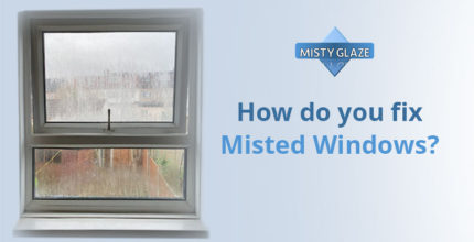 How Do You Fix Misted Windows - London - Essex - Misty Glaze