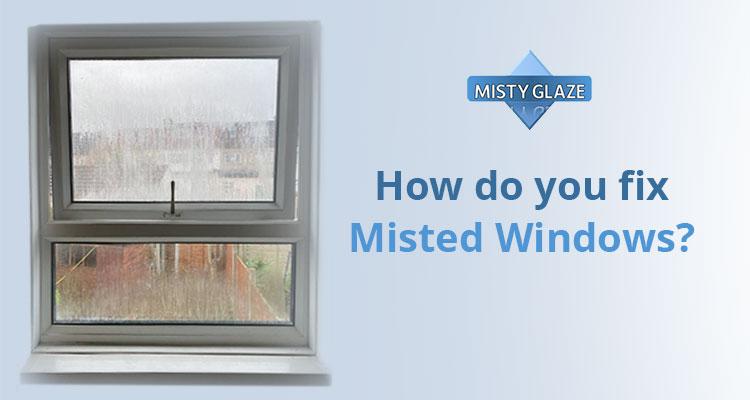 How Do You Fix Misted Windows - London - Essex - Misty Glaze